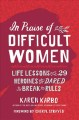 In praise of difficult women : life lessons from 29 heroines who dared to break the rules
