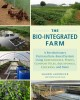 The bio-integrated farm : a revolutionary permaculture-based system using greenhouses, ponds, compost piles, aquaponics, chickens, and more