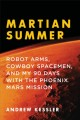 Martian summer : robot arms, cowboy spacemen, and my 90 days with the Phoenix Mars Mission