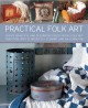 Practical folk art : create beautiful and decorative pieces in the folk art tradition, with 35 projects