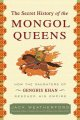 The secret history of the Mongol queens : how the daughters of Genghis Khan rescues his empire