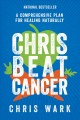 Chris beat cancer : a comprehensive plan for healing naturally