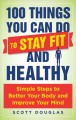 100 things you can do to stay fit and healthy : simple steps to better your body and improve your mind