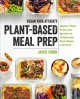 Vegan yack attack's plant-based meal prep : weekly meal plans and recipes to streamline your vegan lifestyle