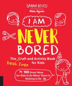 I am never bored : the best ever craft and activity book for kids : 100 great ideas for kids to do when there is nothing to do