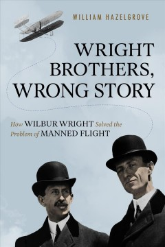 Wright brothers, wrong story : how Wilbur Wright solved the problem of manned flight
