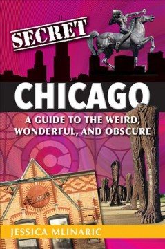 Secret Chicago : a guide to the weird, wonderful, and obscure