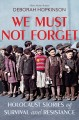 We must not forget : Holocaust stories of survival and resistance