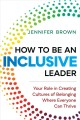 How to be an inclusive leader : your role in creating cultures of belonging where everyone can thrive