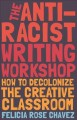 The anti-racist writing workshop : how to decolonize the creative classroom