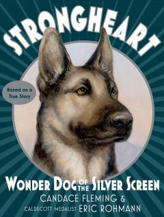 Strongheart: Wonder Dog of the Silver Screen by Candace Fleming & Eric Rohmann