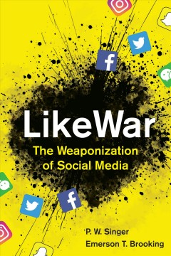 LikeWar: the Weaponization of Social Media by P.W. Singer & Emerson T. Brooking