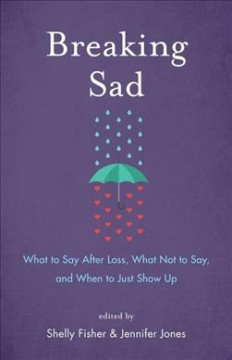 Breaking sad : what to say after loss, what not to say, and when to just show up by