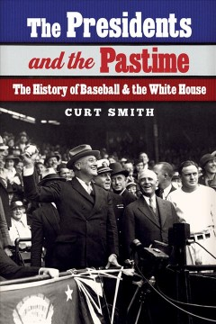 Presidents and the Pastime, The: The History of Baseball and the White House