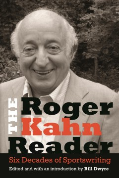 Roger Kahn Reader, The: Six Decades of Sportswriting