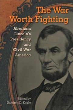 War Worth Fighting, The: Abraham Lincoln's Presidency and Civil War America