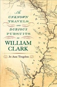 Unknown Travels and Dubious Pursuits of William Clark, The