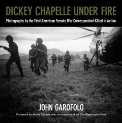 Dickey Chapelle Under Fire:  Photographs By The First American Female War Correspondent Killed In Action