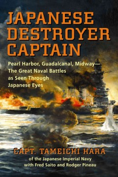 Japanese Destroyer Captain: Pearl-Harbor, Guadalcanal, Midway—The Great Naval Battles As Seen Through Japanese Eyes
