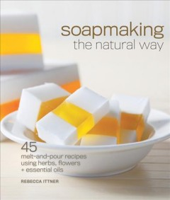 Soapmaking the Natural Way: 45 Melt-and-Pour Recipes Using Herbs, Flowers & Essential Oils