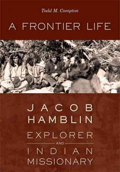 Frontier Life, A: Jacob Hamblin, Explorer and Indian Missionary