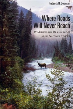 Where Roads Will Never Reach: Wilderness and Its Visionaries in the Northern Rockies