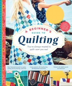 Beginner's Guide to Quilting, A: You've Always Wanted to Quilt – Now You Can!