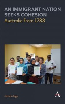 Immigrant Nation Seeks Cohesion, An: Australia From 1788