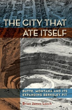 City That Ate Itself, The: Butte, Montana and Its Expanding Berkeley Pit